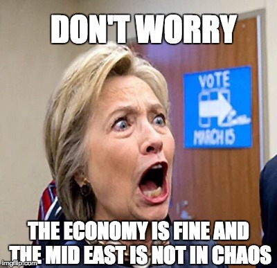 Nothing to see here ... | DON'T WORRY THE ECONOMY IS FINE AND THE MID EAST IS NOT IN CHAOS | image tagged in hillary clinton | made w/ Imgflip meme maker