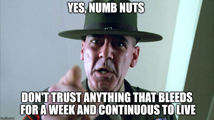Listen up! | YES, NUMB NUTS DON'T TRUST ANYTHING THAT BLEEDS FOR A WEEK AND CONTINUOUS TO LIVE | image tagged in listen up,memes | made w/ Imgflip meme maker