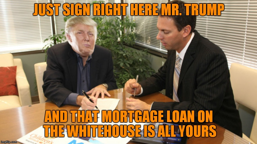 JUST SIGN RIGHT HERE MR. TRUMP AND THAT MORTGAGE LOAN ON THE WHITEHOUSE IS ALL YOURS | made w/ Imgflip meme maker