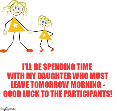 I'LL BE SPENDING TIME WITH MY DAUGHTER WHO MUST LEAVE TOMORROW MORNING - GOOD LUCK TO THE PARTICIPANTS! | made w/ Imgflip meme maker