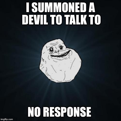 Try again later  | I SUMMONED A DEVIL TO TALK TO NO RESPONSE | image tagged in memes,forever alone,demon,hell,devil | made w/ Imgflip meme maker