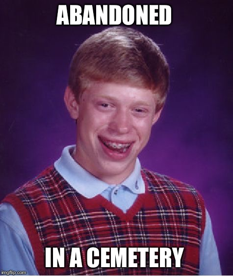 Bad Luck Brian | ABANDONED IN A CEMETERY | image tagged in memes,bad luck brian,abandoned,cemetery | made w/ Imgflip meme maker