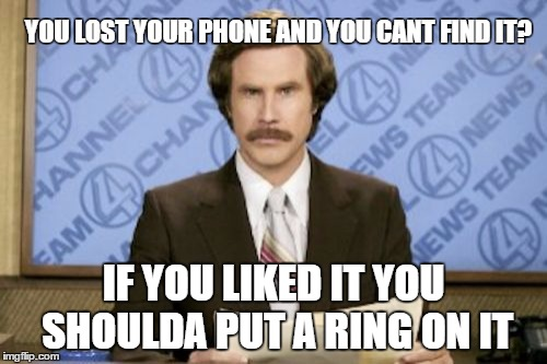Ron Burgundy Meme | YOU LOST YOUR PHONE AND YOU CANT FIND IT? IF YOU LIKED IT YOU SHOULDA PUT A RING ON IT | image tagged in memes,ron burgundy | made w/ Imgflip meme maker