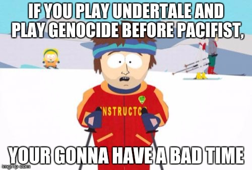 Super Cool Ski Instructor Meme | IF YOU PLAY UNDERTALE AND PLAY GENOCIDE BEFORE PACIFIST, YOUR GONNA HAVE A BAD TIME | image tagged in memes,super cool ski instructor | made w/ Imgflip meme maker