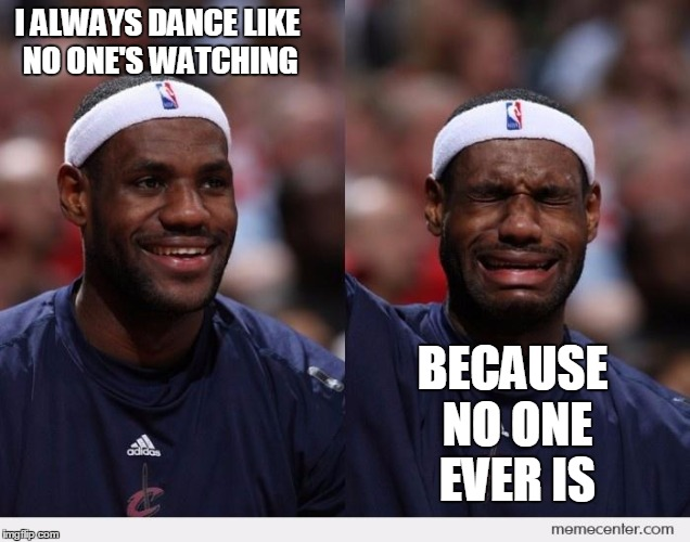 happy sad | I ALWAYS DANCE LIKE NO ONE'S WATCHING BECAUSE NO ONE EVER IS | image tagged in happy sad | made w/ Imgflip meme maker