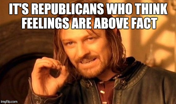 One Does Not Simply Meme | IT'S REPUBLICANS WHO THINK FEELINGS ARE ABOVE FACT | image tagged in memes,one does not simply | made w/ Imgflip meme maker
