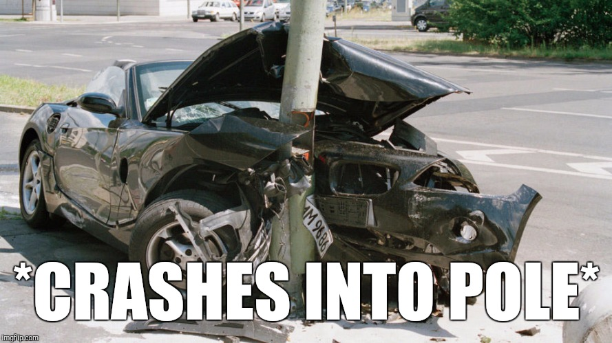 *CRASHES INTO POLE* | made w/ Imgflip meme maker