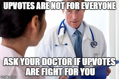 Bad News Doctor | UPVOTES ARE NOT FOR EVERYONE ASK YOUR DOCTOR IF UPVOTES ARE FIGHT FOR YOU | image tagged in bad news doctor | made w/ Imgflip meme maker