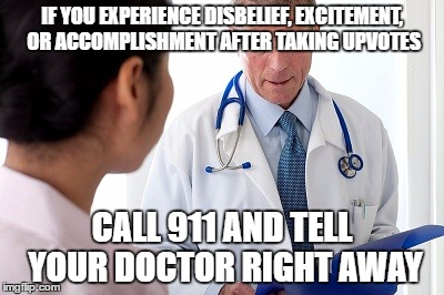 Bad News Doctor | IF YOU EXPERIENCE DISBELIEF, EXCITEMENT, OR ACCOMPLISHMENT AFTER TAKING UPVOTES CALL 911 AND TELL YOUR DOCTOR RIGHT AWAY | image tagged in bad news doctor | made w/ Imgflip meme maker