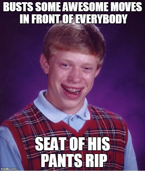 Bad Luck Brian Meme | BUSTS SOME AWESOME MOVES IN FRONT OF EVERYBODY SEAT OF HIS PANTS RIP | image tagged in memes,bad luck brian | made w/ Imgflip meme maker