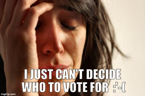 First World Problems Meme | I JUST CAN'T DECIDE WHO TO VOTE FOR  :'-( | image tagged in memes,first world problems | made w/ Imgflip meme maker