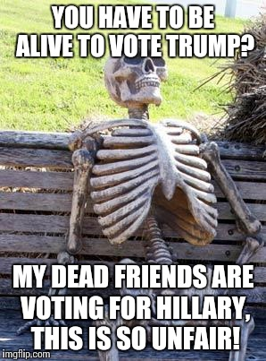 YOU HAVE TO BE ALIVE TO VOTE TRUMP? MY DEAD FRIENDS ARE VOTING FOR HILLARY, THIS IS SO UNFAIR! | made w/ Imgflip meme maker