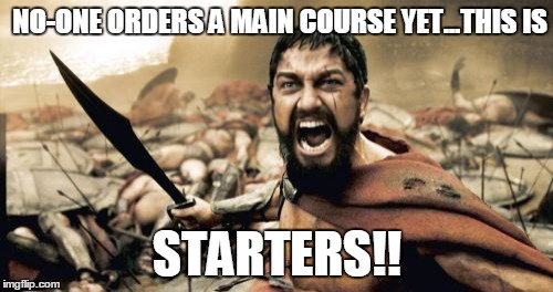 Sparta Leonidas Meme | NO-ONE ORDERS A MAIN COURSE YET...THIS IS STARTERS!! | image tagged in memes,sparta leonidas | made w/ Imgflip meme maker