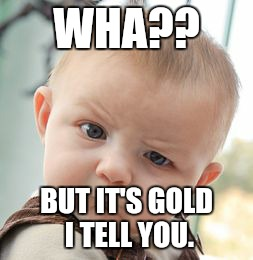 Skeptical Baby Meme | WHA?? BUT IT'S GOLD I TELL YOU. | image tagged in memes,skeptical baby | made w/ Imgflip meme maker