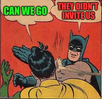 Batman Slapping Robin Meme | CAN WE GO THEY DIDN'T INVITE US | image tagged in memes,batman slapping robin | made w/ Imgflip meme maker