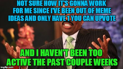 Steve Harvey Meme | NOT SURE HOW IT'S GONNA WORK FOR ME SINCE I'VE BEEN OUT OF MEME IDEAS AND ONLY HAVE 1 YOU CAN UPVOTE AND I HAVEN'T BEEN TOO ACTIVE THE PAST  | image tagged in memes,steve harvey | made w/ Imgflip meme maker