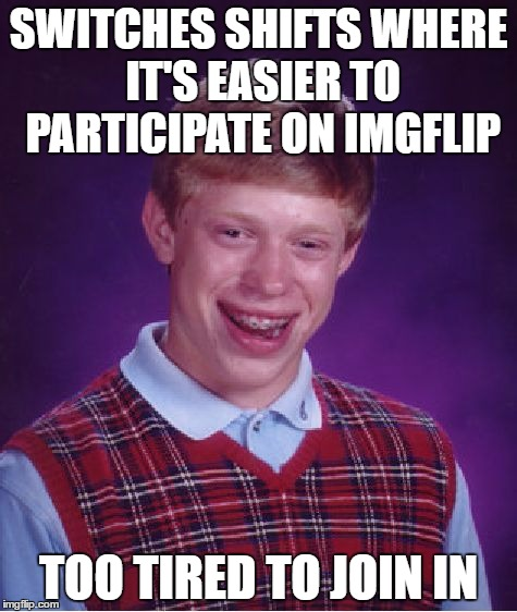 Bad Luck Brian Meme | SWITCHES SHIFTS WHERE IT'S EASIER TO PARTICIPATE ON IMGFLIP TOO TIRED TO JOIN IN | image tagged in memes,bad luck brian | made w/ Imgflip meme maker
