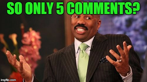 Steve Harvey Meme | SO ONLY 5 COMMENTS? | image tagged in memes,steve harvey | made w/ Imgflip meme maker