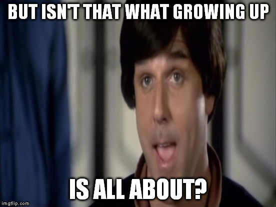 BUT ISN'T THAT WHAT GROWING UP IS ALL ABOUT? | made w/ Imgflip meme maker
