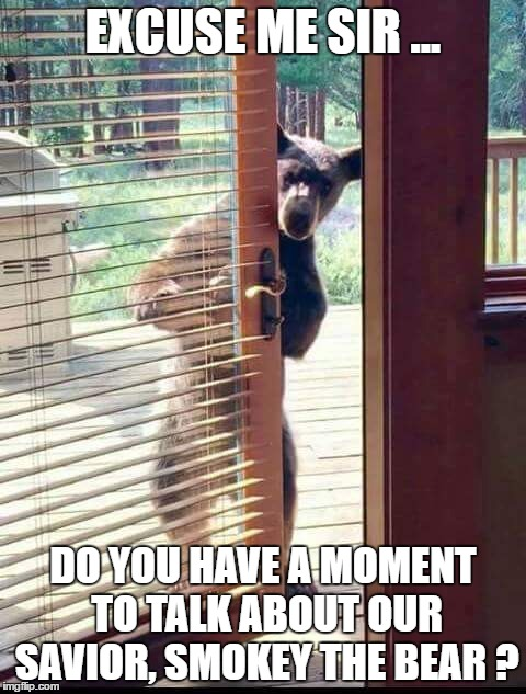 Excuse me Sir ... | EXCUSE ME SIR ... DO YOU HAVE A MOMENT TO TALK ABOUT OUR SAVIOR, SMOKEY THE BEAR ? | image tagged in confession bear,bear | made w/ Imgflip meme maker