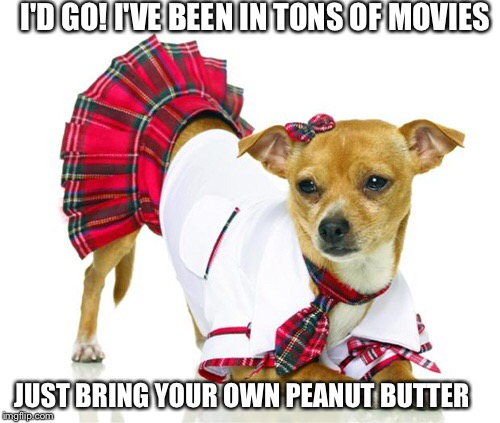 I'D GO! I'VE BEEN IN TONS OF MOVIES JUST BRING YOUR OWN PEANUT BUTTER | made w/ Imgflip meme maker