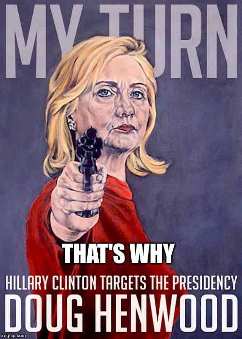 Hillary's got a gun | THAT'S WHY | image tagged in hillary's got a gun | made w/ Imgflip meme maker