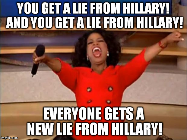 Next thing you know, they'll sell you the lies like they're a good thing | YOU GET A LIE FROM HILLARY! AND YOU GET A LIE FROM HILLARY! EVERYONE GETS A NEW LIE FROM HILLARY! | image tagged in memes,oprah you get a,hillary clinton for prison hospital 2016,biased media,government corruption,distorted reality | made w/ Imgflip meme maker