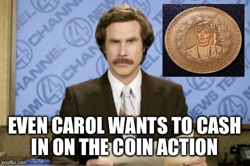 Hey?!? It's worth a shot.... It worked for Octavia.  | EVEN CAROL WANTS TO CASH IN ON THE COIN ACTION | image tagged in memes,ron burgundy | made w/ Imgflip meme maker