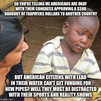 Third World Skeptical Kid Meme | SO YOU'RE TELLING ME AMERICANS ARE OKAY WITH THEIR CONGRESS APPROVING A $38B HANDOUT OF TAXPAYERS DOLLARS TO ANOTHER COUNTRY BUT AMERICAN CI | image tagged in memes,third world skeptical kid | made w/ Imgflip meme maker