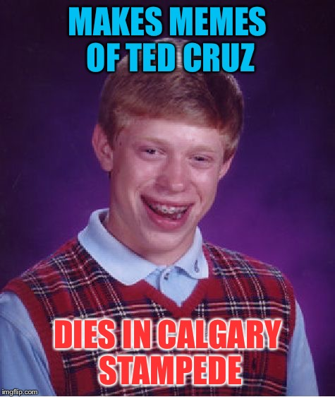 Bad Luck Brian Meme | MAKES MEMES OF TED CRUZ DIES IN CALGARY STAMPEDE | image tagged in memes,bad luck brian | made w/ Imgflip meme maker
