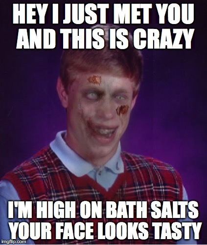 Zombie Bad Luck Brian | HEY I JUST MET YOU AND THIS IS CRAZY I'M HIGH ON BATH SALTS YOUR FACE LOOKS TASTY | image tagged in memes,zombie bad luck brian | made w/ Imgflip meme maker
