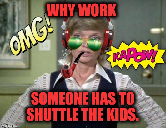 WHY WORK SOMEONE HAS TO SHUTTLE THE KIDS. | made w/ Imgflip meme maker
