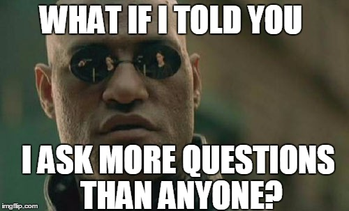 Matrix Morpheus Meme | WHAT IF I TOLD YOU I ASK MORE QUESTIONS THAN ANYONE? | image tagged in memes,matrix morpheus | made w/ Imgflip meme maker
