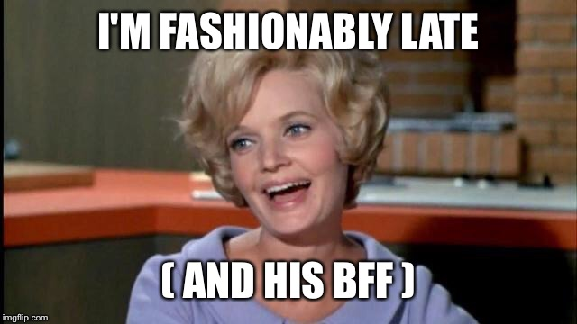 I'M FASHIONABLY LATE ( AND HIS BFF ) | made w/ Imgflip meme maker