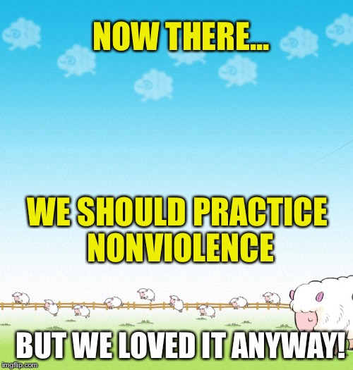 LIGHTHEARTED SHEEP | NOW THERE... WE SHOULD PRACTICE NONVIOLENCE BUT WE LOVED IT ANYWAY! | image tagged in lighthearted sheep | made w/ Imgflip meme maker