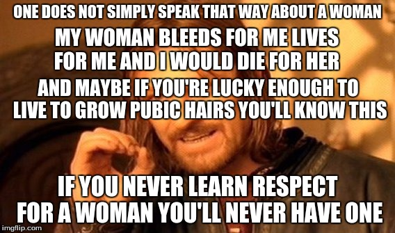 One Does Not Simply Meme | ONE DOES NOT SIMPLY SPEAK THAT WAY ABOUT A WOMAN IF YOU NEVER LEARN RESPECT FOR A WOMAN YOU'LL NEVER HAVE ONE MY WOMAN BLEEDS FOR ME LIVES F | image tagged in memes,one does not simply | made w/ Imgflip meme maker
