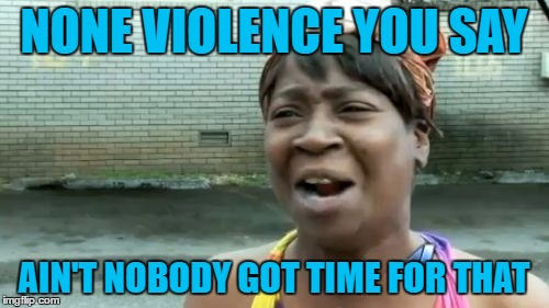 Aint Nobody Got Time For That Meme | NONE VIOLENCE YOU SAY AIN'T NOBODY GOT TIME FOR THAT | image tagged in memes,aint nobody got time for that | made w/ Imgflip meme maker