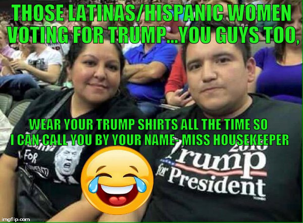 THOSE LATINAS/HISPANIC WOMEN VOTING FOR TRUMP...YOU GUYS TOO, WEAR YOUR TRUMP SHIRTS ALL THE TIME SO I CAN CALL YOU BY YOUR NAME- MISS HOUSE | image tagged in dumptrump,nevertrump,latinos,hispanics,drumpf,donald trump | made w/ Imgflip meme maker