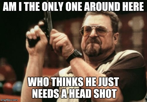 Am I The Only One Around Here Meme | AM I THE ONLY ONE AROUND HERE WHO THINKS HE JUST NEEDS A HEAD SHOT | image tagged in memes,am i the only one around here | made w/ Imgflip meme maker