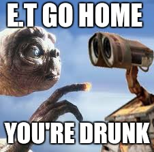 E.T GO HOME YOU'RE DRUNK | made w/ Imgflip meme maker