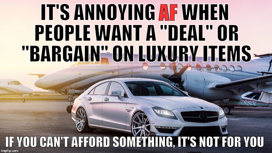 "luxury |  AF; IT'S ANNOYING AF WHEN PEOPLE WANT A ""DEAL"" OR ""BARGAIN"" ON LUXURY ITEMS; IF YOU CAN'T AFFORD SOMETHING, IT'S NOT FOR YOU 