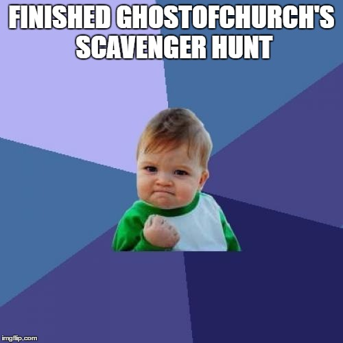 I wasn't first, but I finished!  | FINISHED GHOSTOFCHURCH'S SCAVENGER HUNT | image tagged in memes,success kid | made w/ Imgflip meme maker