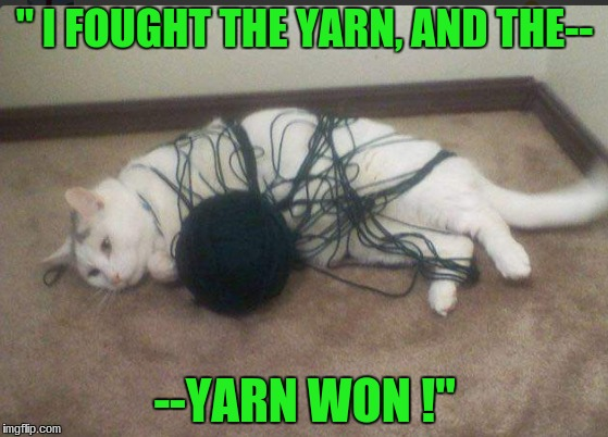 """ I FOUGHT THE YARN, AND THE--; --YARN WON !"" 