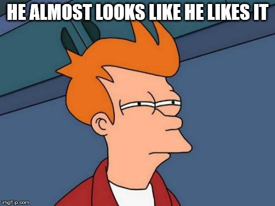 Futurama Fry Meme | HE ALMOST LOOKS LIKE HE LIKES IT | image tagged in memes,futurama fry | made w/ Imgflip meme maker