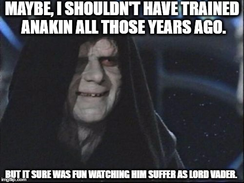 Darth Sidious |  MAYBE, I SHOULDN'T HAVE TRAINED ANAKIN ALL THOSE YEARS AGO. BUT IT SURE WAS FUN WATCHING HIM SUFFER AS LORD VADER. | image tagged in darth sidious,memes,yep i dont care,funny meme,star wars,darth vader | made w/ Imgflip meme maker