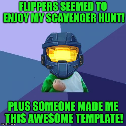Based on all the positive feedback there will be another scavenger hunt! | FLIPPERS SEEMED TO ENJOY MY SCAVENGER HUNT! PLUS SOMEONE MADE ME THIS AWESOME TEMPLATE! | image tagged in success church,memes,ghostofchurch,ghostofchurch's scavenger hunt,anyone can still play it | made w/ Imgflip meme maker