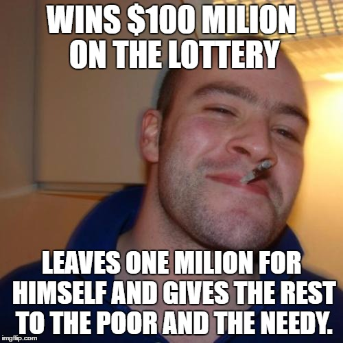 Good Guy Greg | WINS $100 MILION ON THE LOTTERY LEAVES ONE MILION FOR HIMSELF AND GIVES THE REST TO THE POOR AND THE NEEDY. | image tagged in memes,good guy greg,lottery,sharing,poor | made w/ Imgflip meme maker