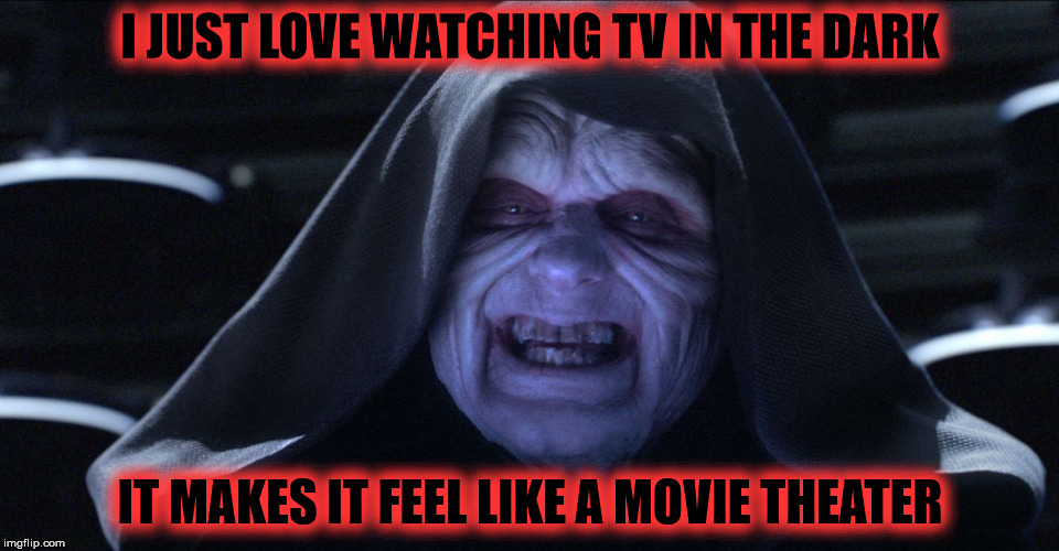 Watching TV in the Dark | I JUST LOVE WATCHING TV IN THE DARK IT MAKES IT FEEL LIKE A MOVIE THEATER | image tagged in the emperor smiling,my templates challenge,memes,watching tv,in the dark,star wars | made w/ Imgflip meme maker