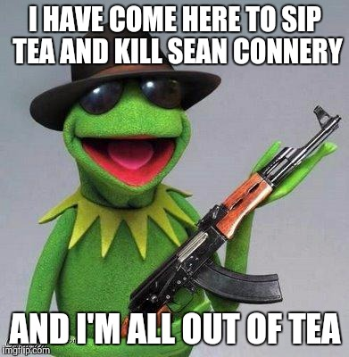 kermit ak | I HAVE COME HERE TO SIP TEA AND KILL SEAN CONNERY AND I'M ALL OUT OF TEA | image tagged in kermit ak | made w/ Imgflip meme maker