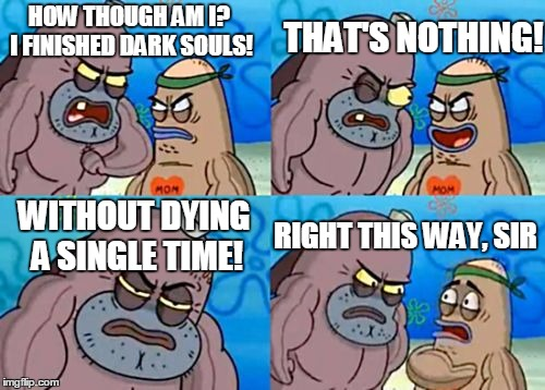 How Tough Are You Meme | HOW THOUGH AM I? I FINISHED DARK SOULS! THAT'S NOTHING! WITHOUT DYING A SINGLE TIME! RIGHT THIS WAY, SIR | image tagged in memes,how tough are you | made w/ Imgflip meme maker